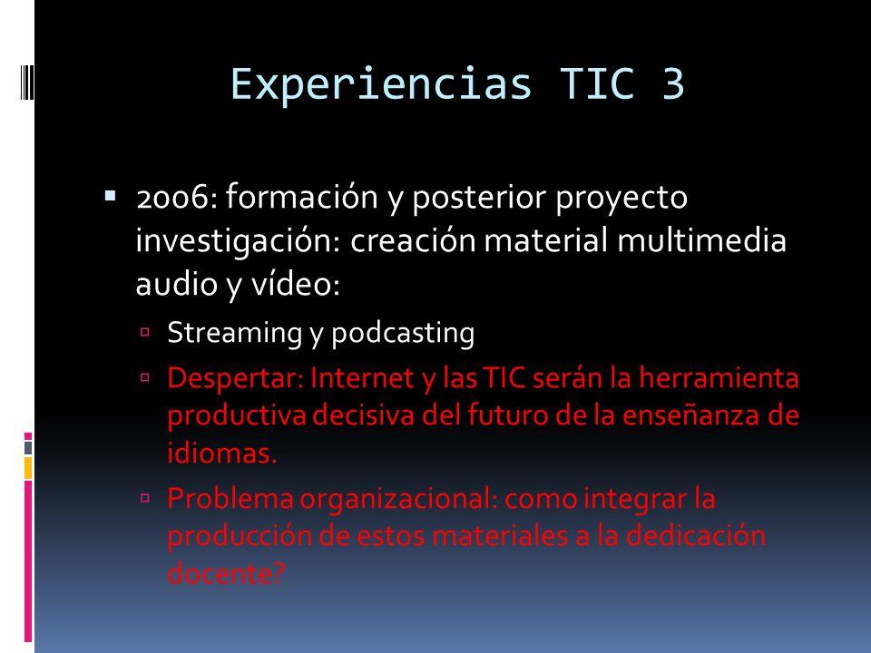 Experiencias TIC 3 2006: formación y posterior proyecto investigación: creación material multimedia audio y vídeo: Streaming y podcasting Despertar: Internet y las TIC serán la herramienta productiva decisiva del futuro de la enseñanza de idiomas.