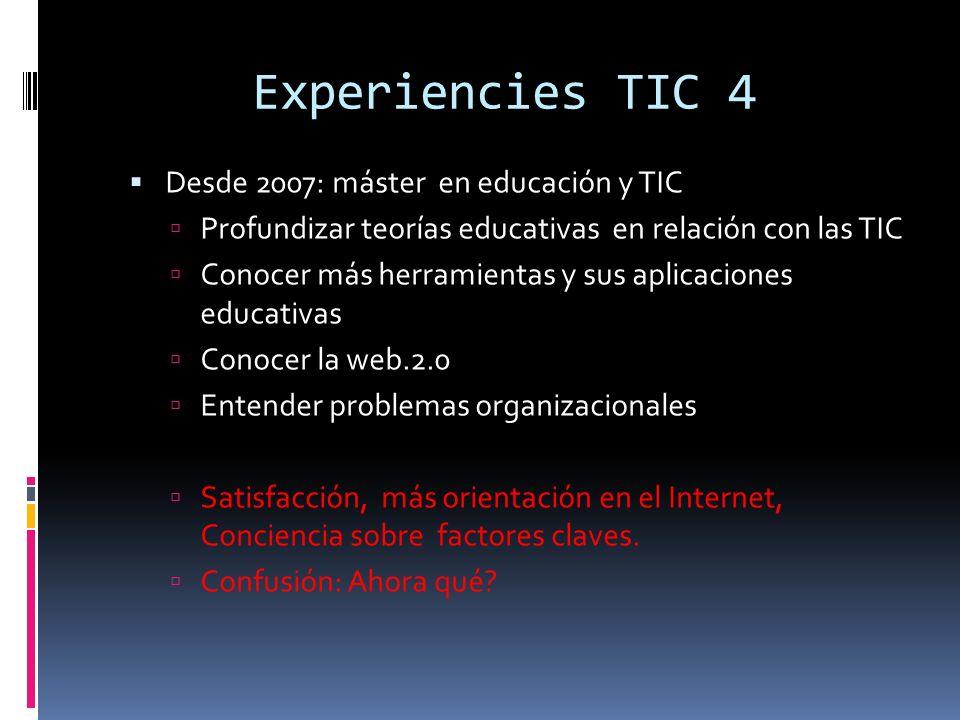 Experiencies TIC 4 Desde 2007: máster en educación y TIC Profundizar teorías educativas en relación con las TIC Conocer más herramientas y sus aplicaciones educativas Conocer la web.2.0 Entender problemas organizacionales Satisfacción, más orientación en el Internet, Conciencia sobre factores claves.