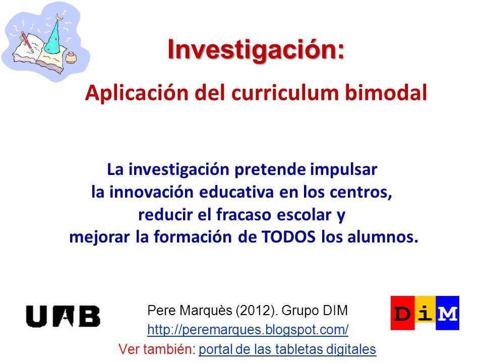 Investigación: Investigación: Aplicación del curriculum bimodal Pere Marquès (2012). Grupo DIM http://peremarques.blogspot.com/ Ver también: portal de