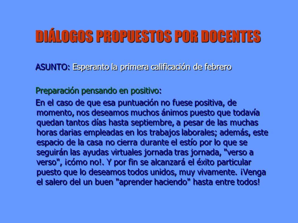 DIÁLOGOS PROPUESTOS POR DOCENTES ASUNTO: Esperanto la primera calificación de febrero ASUNTO: Esperanto la primera calificación de febrero Preparación pensando en positivo: Preparación pensando en positivo: En el caso de que esa puntuación no fuese positiva, de momento, nos deseamos muchos ánimos puesto que todavía quedan tantos días hasta septiembre, a pesar de las muchas horas darias empleadas en los trabajos laborales; además, este espacio de la casa no cierra durante el estío por lo que se seguirán las ayudas virtuales jornada tras jornada, verso a verso , ¡cómo no!.