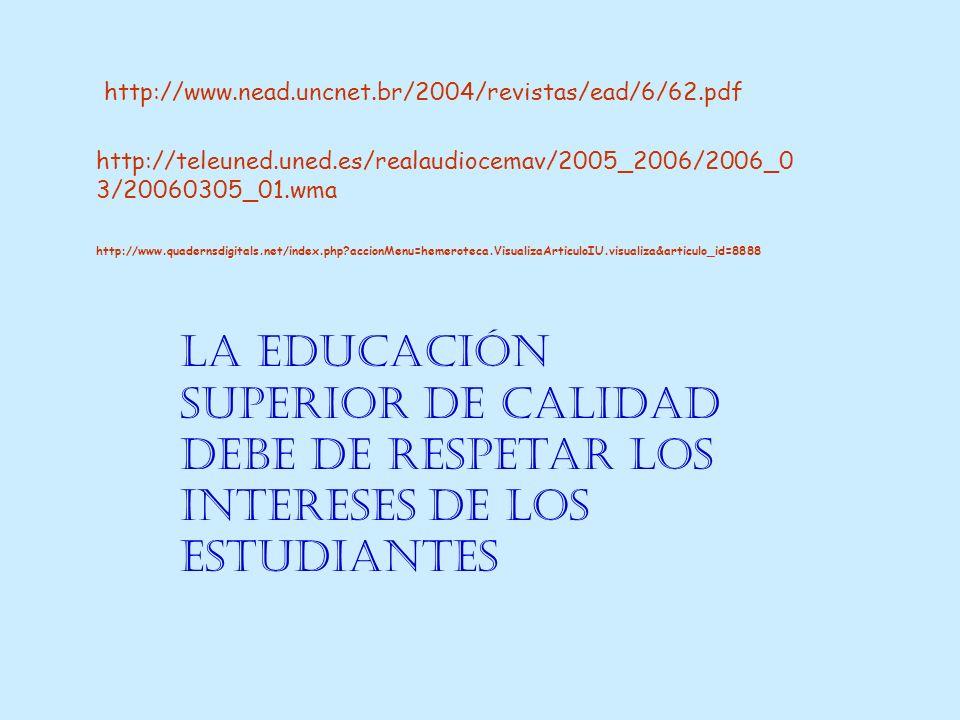 La educación superior de calidad debe de respetar los intereses de los estudiantes http://www.nead.uncnet.br/2004/revistas/ead/6/62.pdf http://www.quadernsdigitals.net/index.php accionMenu=hemeroteca.VisualizaArticuloIU.visualiza&articulo_id=8888 http://teleuned.uned.es/realaudiocemav/2005_2006/2006_0 3/20060305_01.wma