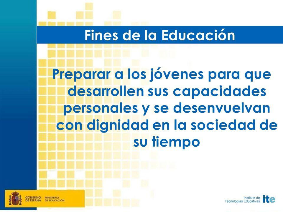 Preparar a los jóvenes para que desarrollen sus capacidades personales y se desenvuelvan con dignidad en la sociedad de su tiempo Fines de la Educación