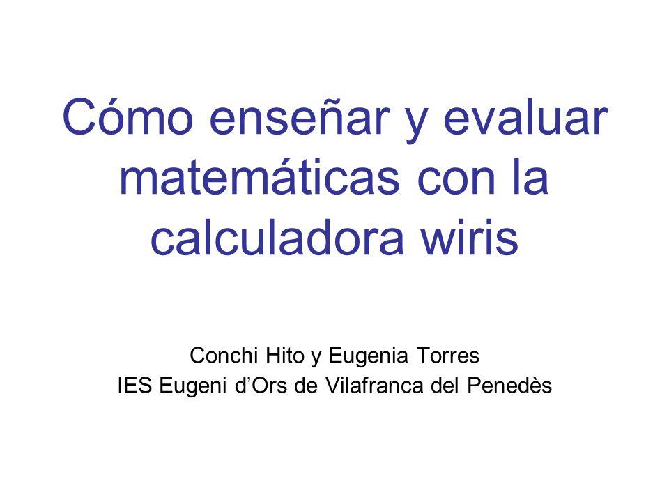 Cómo enseñar y evaluar matemáticas con la calculadora wiris Conchi Hito y Eugenia Torres IES Eugeni dOrs de Vilafranca del Penedès