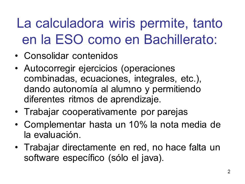 2 La calculadora wiris permite, tanto en la ESO como en Bachillerato: Consolidar contenidos Autocorregir ejercicios (operaciones combinadas, ecuacione