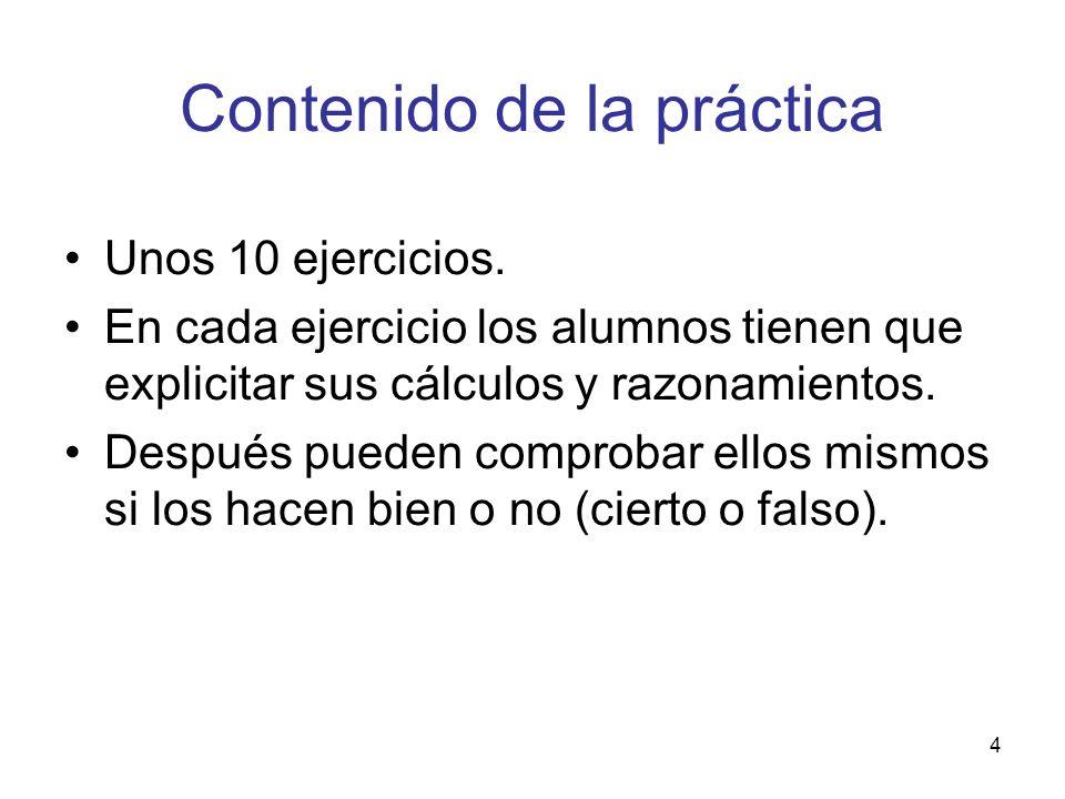 4 Contenido de la práctica Unos 10 ejercicios. En cada ejercicio los alumnos tienen que explicitar sus cálculos y razonamientos. Después pueden compro