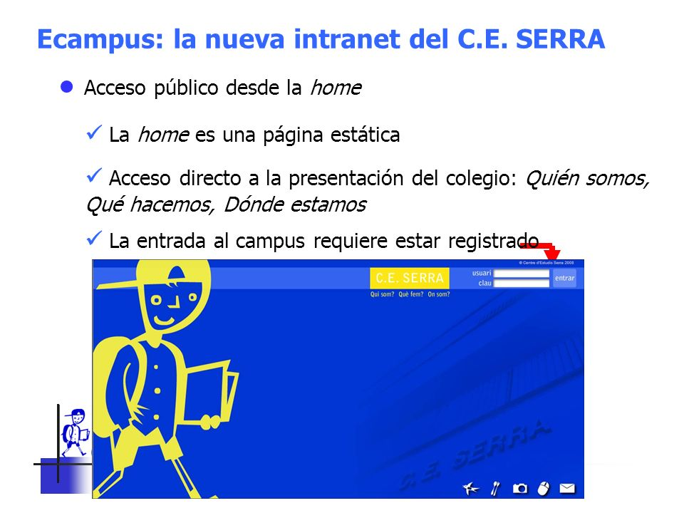 C. E. SERRA 6 Ecampus: la nueva intranet del C.E. SERRA Acceso público desde la home La home es una página estática Acceso directo a la presentación d
