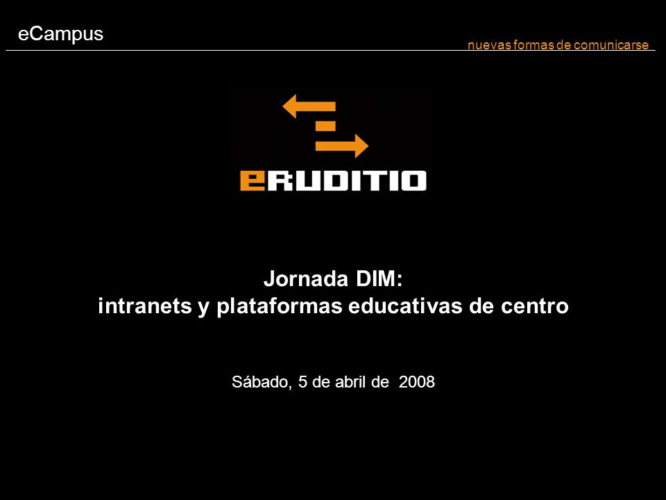 eCampus nuevas formas de comunicarse Jornada DIM: intranets y plataformas educativas de centro Sábado, 5 de abril de 2008