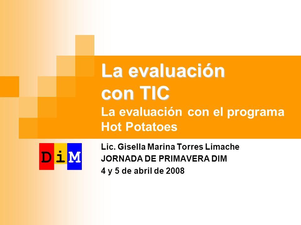 La evaluación con TIC La evaluación con TIC La evaluación con el programa Hot Potatoes Lic. Gisella Marina Torres Limache JORNADA DE PRIMAVERA DIM 4 y