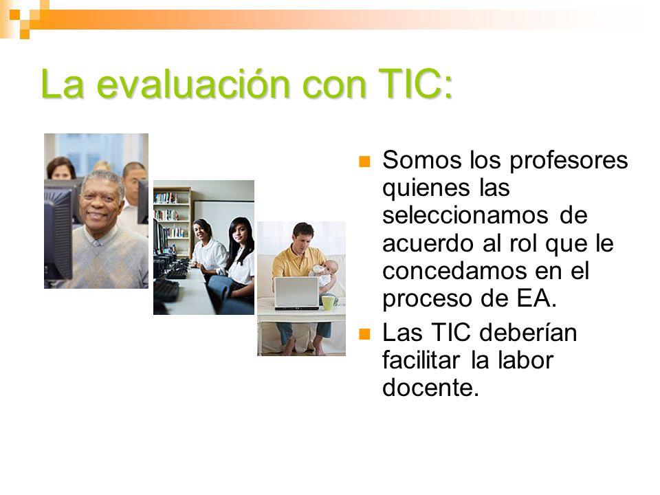 La evaluación con TIC: Somos los profesores quienes las seleccionamos de acuerdo al rol que le concedamos en el proceso de EA. Las TIC deberían facili