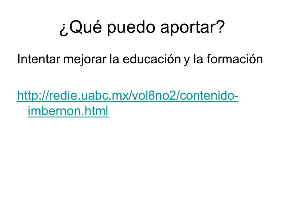 ¿Qué puedo aportar? Intentar mejorar la educación y la formación http://redie.uabc.mx/vol8no2/contenido- imbernon.html