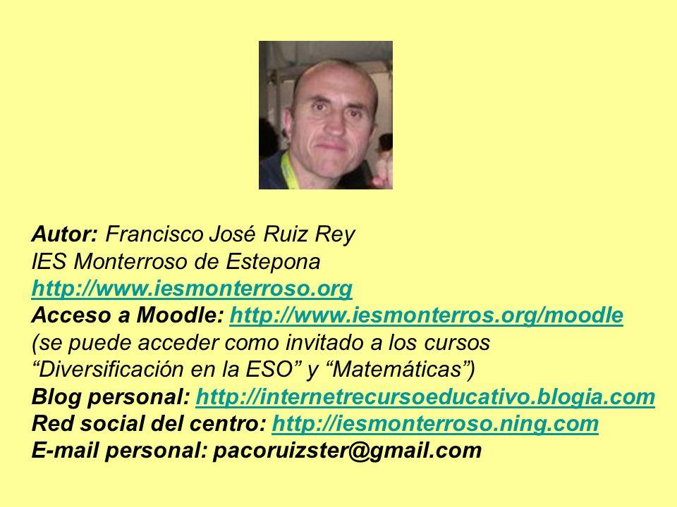 Autor: Francisco José Ruiz Rey IES Monterroso de Estepona http://www.iesmonterroso.org Acceso a Moodle: http://www.iesmonterros.org/moodlehttp://www.iesmonterros.org/moodle (se puede acceder como invitado a los cursos Diversificación en la ESO y Matemáticas) Blog personal: http://internetrecursoeducativo.blogia.comhttp://internetrecursoeducativo.blogia.com Red social del centro: http://iesmonterroso.ning.comhttp://iesmonterroso.ning.com E-mail personal: pacoruizster@gmail.com