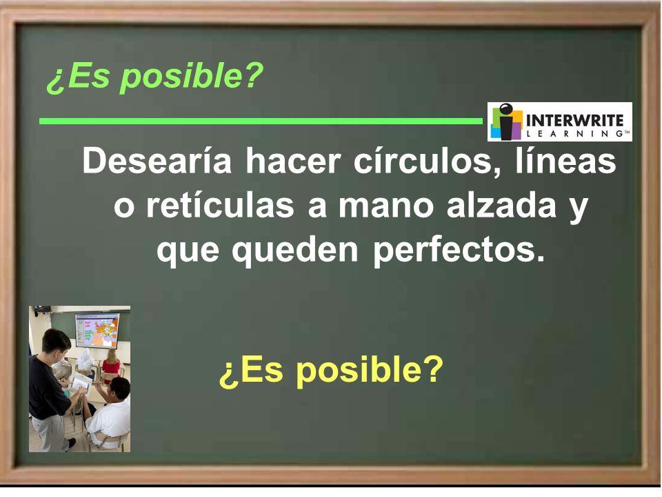 Desearía hacer círculos, líneas o retículas a mano alzada y que queden perfectos. ¿Es posible?