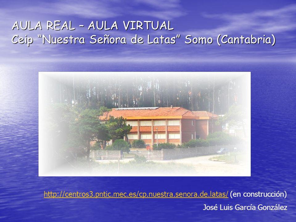 AULA REAL – AULA VIRTUAL Ceip Nuestra Señora de Latas Somo (Cantabria) http://centros3.pntic.mec.es/cp.nuestra.senora.de.latas/http://centros3.pntic.m