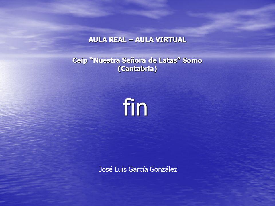 fin AULA REAL – AULA VIRTUAL Ceip Nuestra Señora de Latas Somo (Cantabria) José Luis García González