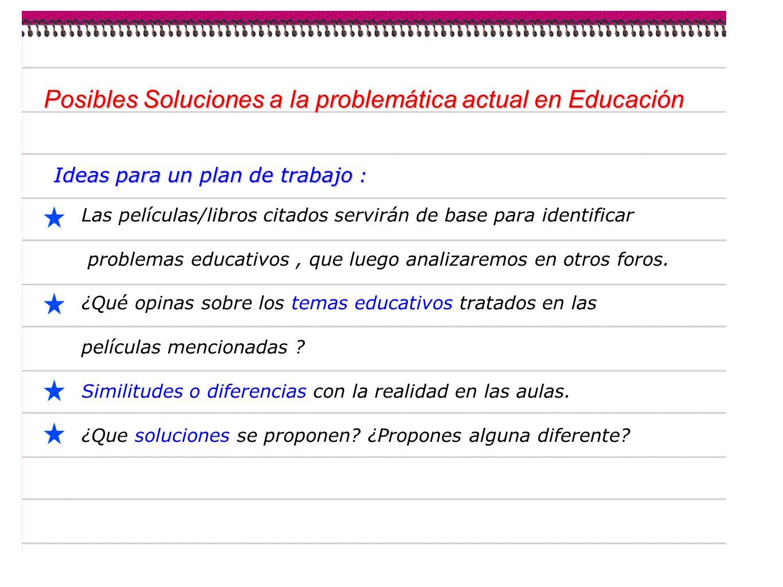 Posibles Soluciones a la problemática actual en Educación Ideas para un plan de trabajo : Las películas/libros citados servirán de base para identificar problemas educativos, que luego analizaremos en otros foros.