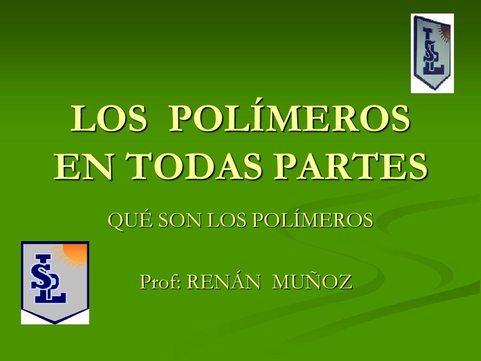 LOS POLÍMEROS EN TODAS PARTES QUÉ SON LOS POLÍMEROS Prof: RENÁN MUÑOZ