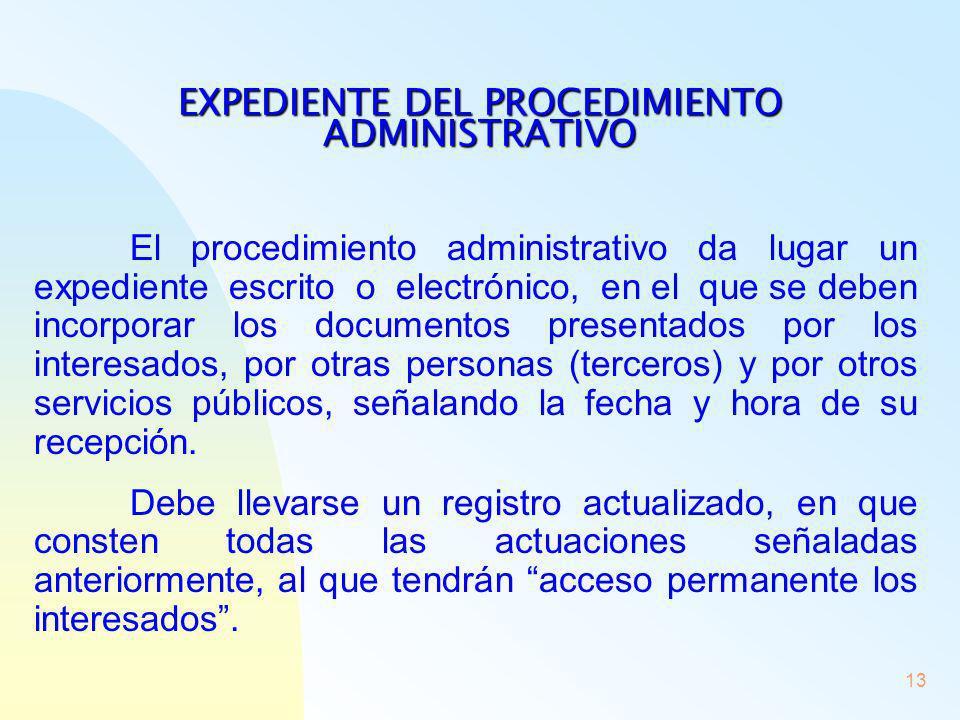 13 EXPEDIENTE DEL PROCEDIMIENTO ADMINISTRATIVO El procedimiento administrativo da lugar un expediente escrito o electrónico, en el que se deben incorp