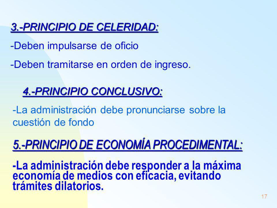 17 3.-PRINCIPIO DE CELERIDAD: -Deben impulsarse de oficio -Deben tramitarse en orden de ingreso. 4.-PRINCIPIO CONCLUSIVO: -La administración debe pron