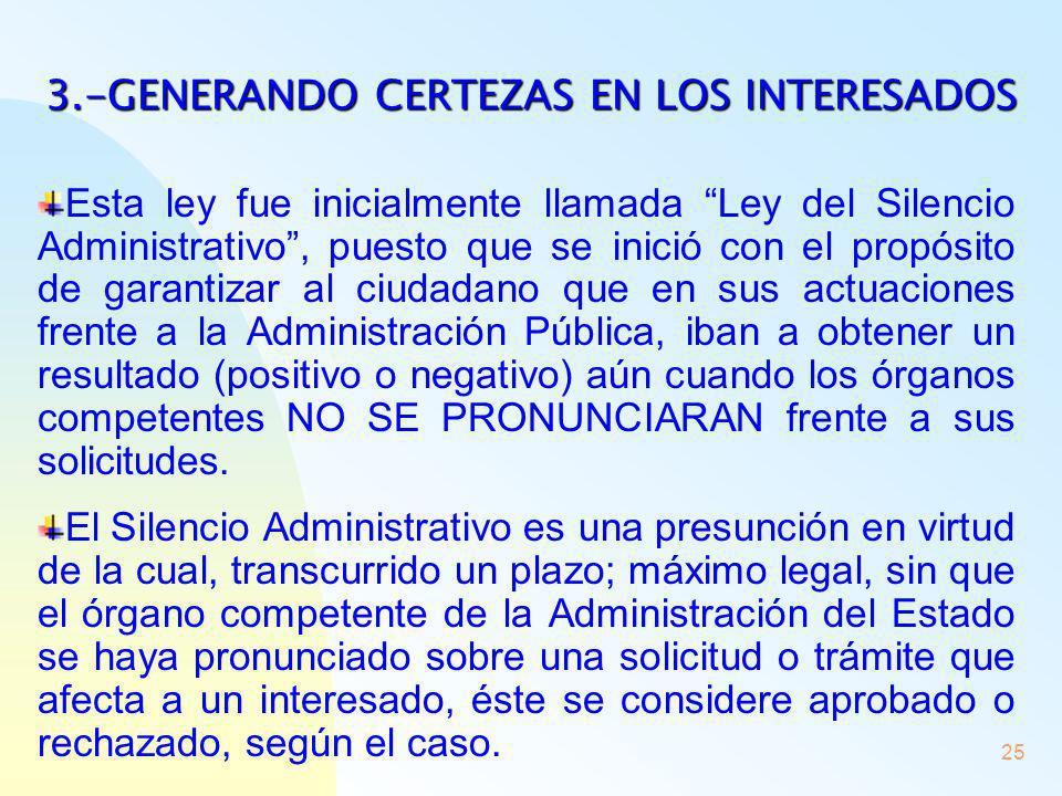 25 3.-GENERANDO CERTEZAS EN LOS INTERESADOS Esta ley fue inicialmente llamada Ley del Silencio Administrativo, puesto que se inició con el propósito d
