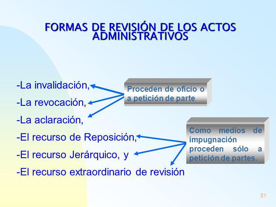 31 FORMAS DE REVISIÓN DE LOS ACTOS ADMINISTRATIVOS -La invalidación, -La revocación, -La aclaración, -El recurso de Reposición, -El recurso Jerárquico
