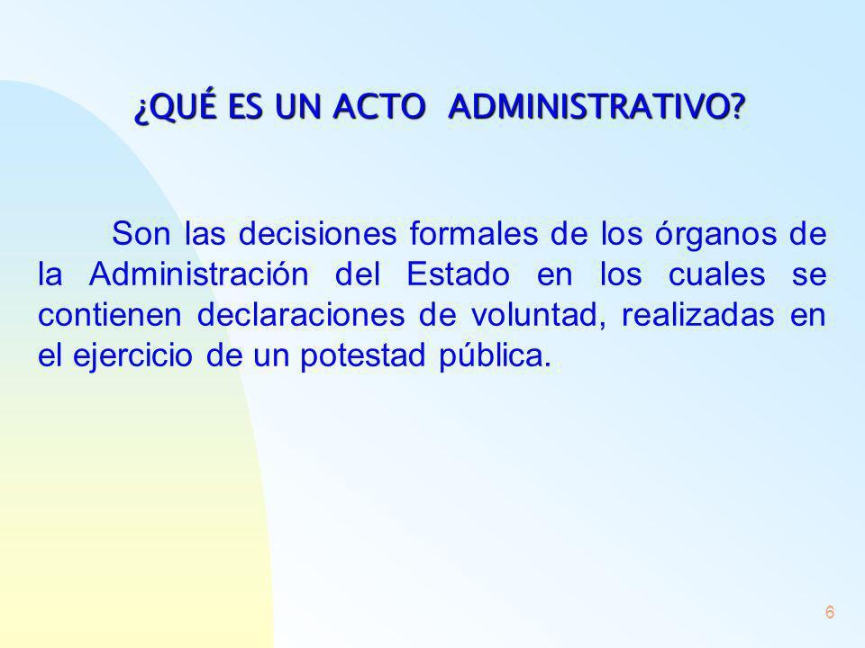 6 ¿QUÉ ES UN ACTO ADMINISTRATIVO? Son las decisiones formales de los órganos de la Administración del Estado en los cuales se contienen declaraciones