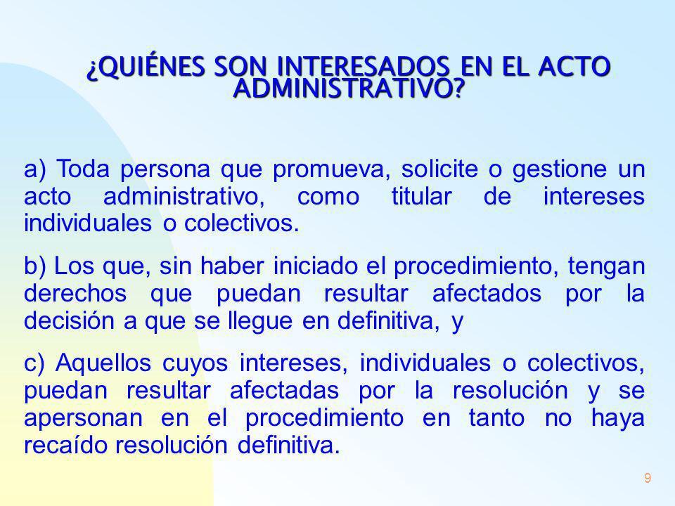 9 ¿QUIÉNES SON INTERESADOS EN EL ACTO ADMINISTRATIVO? a) Toda persona que promueva, solicite o gestione un acto administrativo, como titular de intere