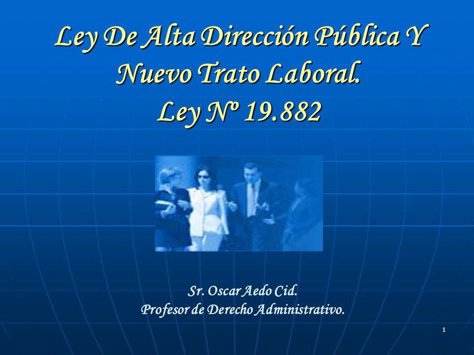 1 Ley De Alta Dirección Pública Y Nuevo Trato Laboral. Ley Nº 19.882 Sr. Oscar Aedo Cid. Profesor de Derecho Administrativo. Sr. Oscar Aedo Cid. Profe