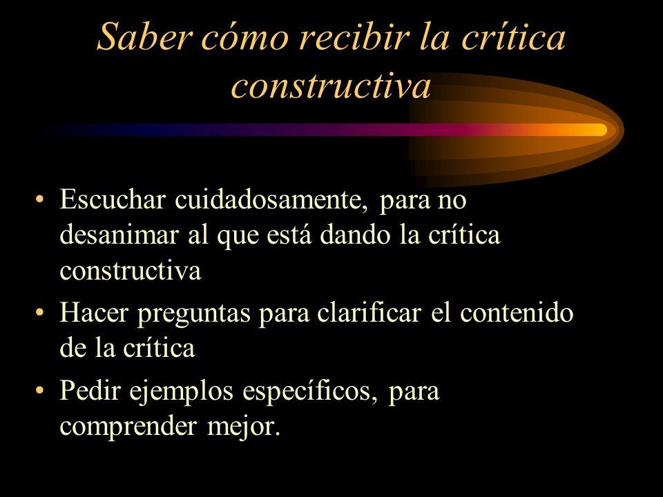 Saber cómo recibir la crítica constructiva Escuchar cuidadosamente, para no desanimar al que está dando la crítica constructiva Hacer preguntas para c