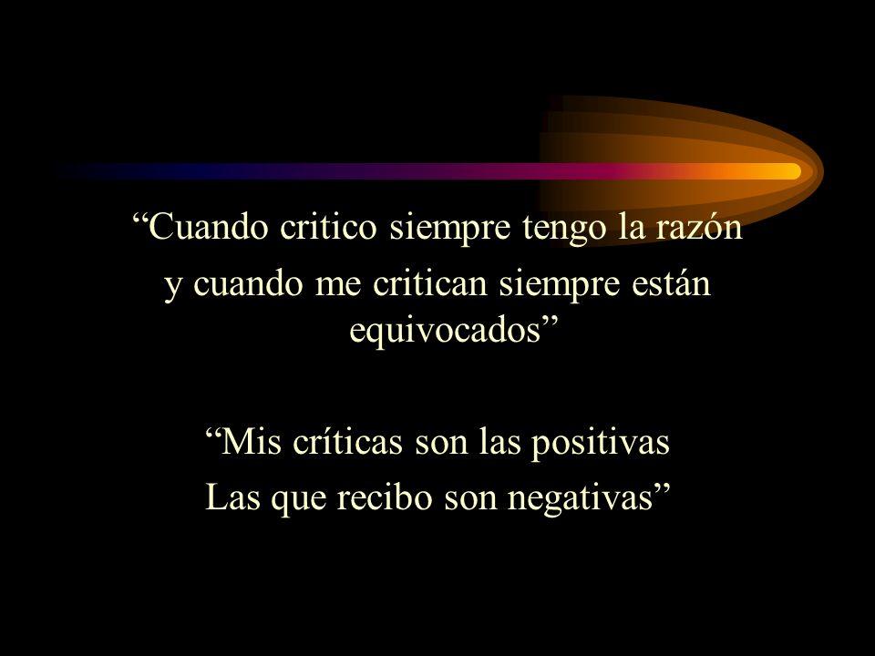 Cuando critico siempre tengo la razón y cuando me critican siempre están equivocados Mis críticas son las positivas Las que recibo son negativas