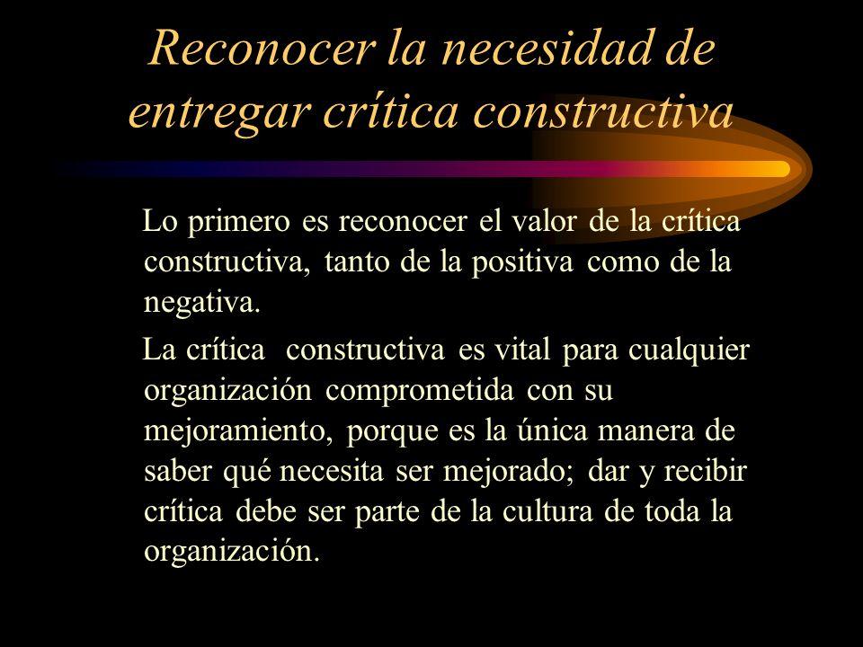 Reconocer la necesidad de entregar crítica constructiva Lo primero es reconocer el valor de la crítica constructiva, tanto de la positiva como de la n