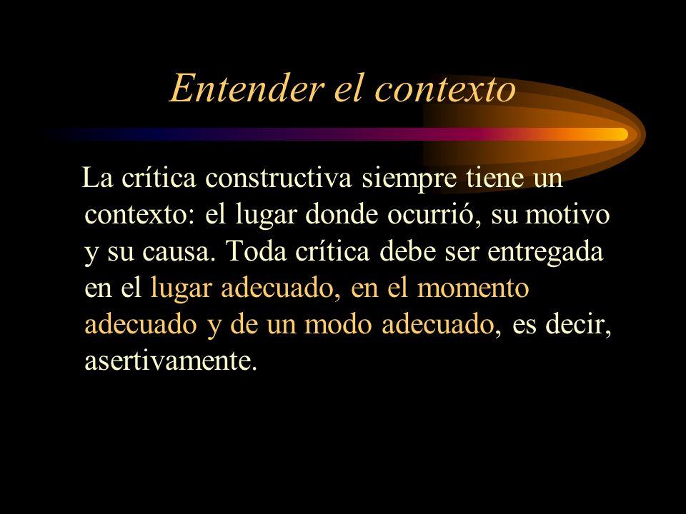 Entender el contexto La crítica constructiva siempre tiene un contexto: el lugar donde ocurrió, su motivo y su causa. Toda crítica debe ser entregada