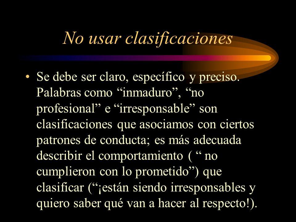 No usar clasificaciones Se debe ser claro, específico y preciso. Palabras como inmaduro, no profesional e irresponsable son clasificaciones que asocia