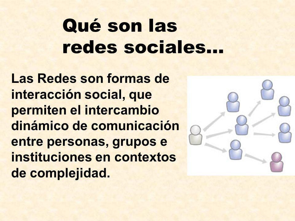 Qué son las redes sociales… Las Redes son formas de interacción social, que permiten el intercambio dinámico de comunicación entre personas, grupos e