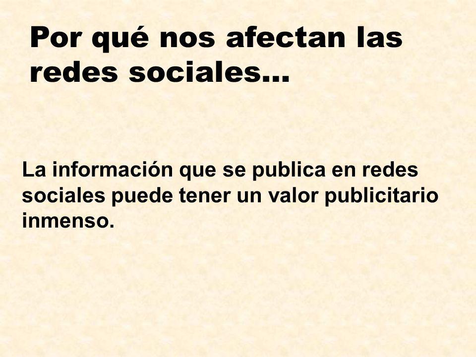 Por qué nos afectan las redes sociales… La información que se publica en redes sociales puede tener un valor publicitario inmenso.