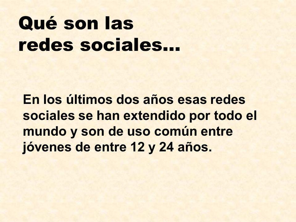 Qué son las redes sociales… En los últimos dos años esas redes sociales se han extendido por todo el mundo y son de uso común entre jóvenes de entre 1