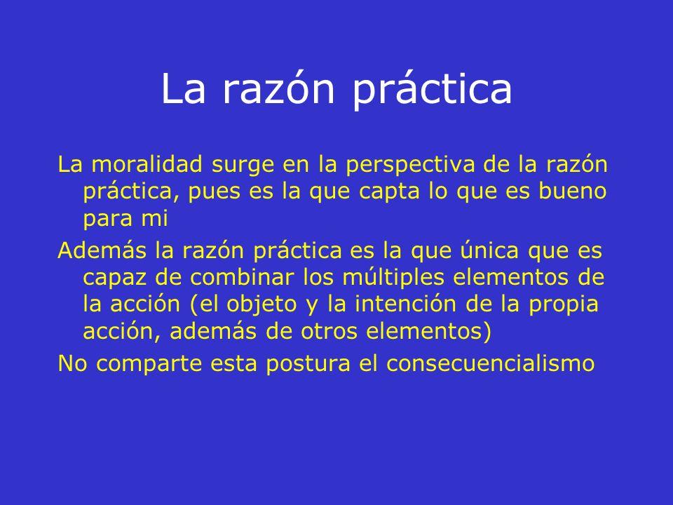 Capítulo III La moralidad de la acción y la razón práctica Moralidad = Cómo repercute la acción en la persona La acción se unifica por la dirección a