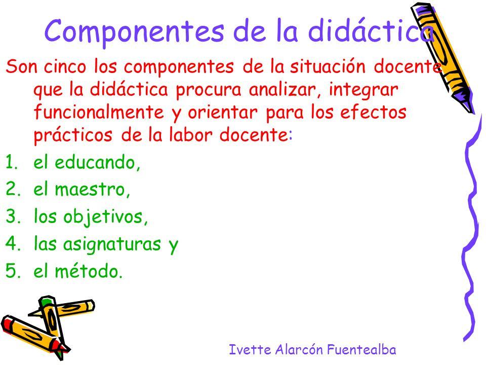 Ivette Alarcón Fuentealba Componentes de la didáctica Son cinco los componentes de la situación docente que la didáctica procura analizar, integrar fu