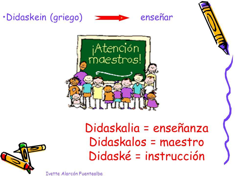 Didaskalia = enseñanza Didaskalos = maestro Didaské = instrucción Ivette Alarcón Fuentealba Didaskein (griego) enseñar