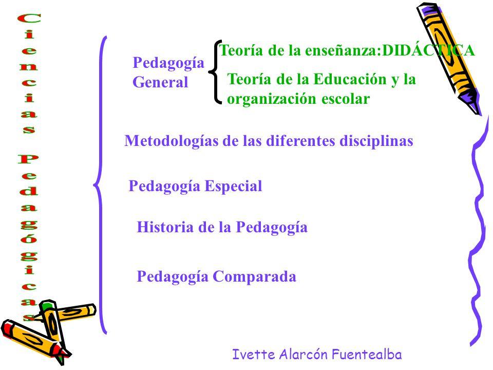 Ivette Alarcón Fuentealba Pedagogía General Teoría de la enseñanza:DIDÁCTICA Teoría de la Educación y la organización escolar Metodologías de las dife