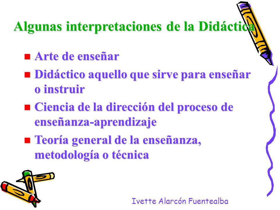 Ivette Alarcón Fuentealba Algunas interpretaciones de la Didáctica Arte de enseñar Arte de enseñar Didáctico aquello que sirve para enseñar o instruir