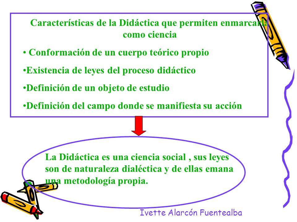Ivette Alarcón Fuentealba Características de la Didáctica que permiten enmarcarla como ciencia Conformación de un cuerpo teórico propio Existencia de