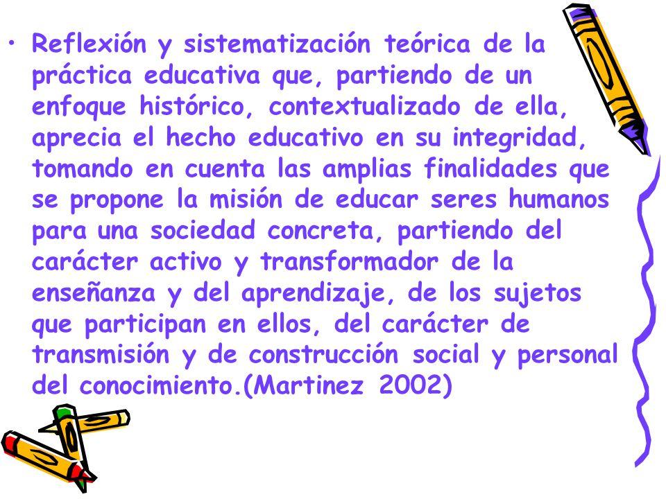 Reflexión y sistematización teórica de la práctica educativa que, partiendo de un enfoque histórico, contextualizado de ella, aprecia el hecho educati