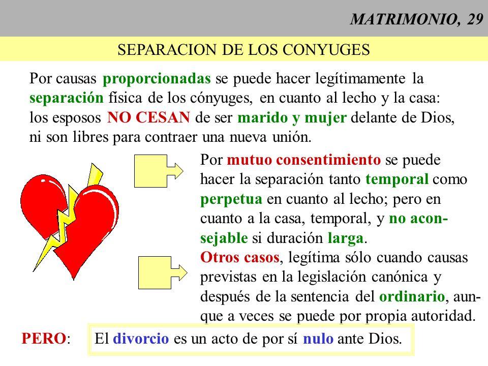 MATRIMONIO, 29 SEPARACION DE LOS CONYUGES Por causas proporcionadas se puede hacer legítimamente la separación física de los cónyuges, en cuanto al le