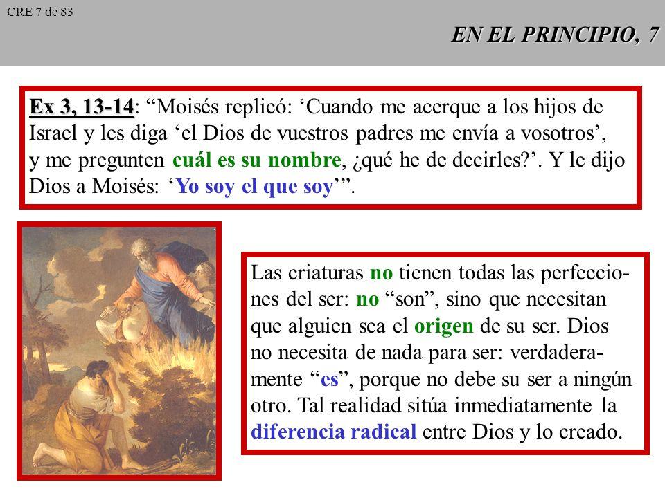 EN EL PRINCIPIO, 7 Ex 3, 13-14 Ex 3, 13-14: Moisés replicó: Cuando me acerque a los hijos de Israel y les diga el Dios de vuestros padres me envía a vosotros, y me pregunten cuál es su nombre, ¿qué he de decirles?.