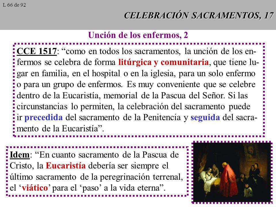 CELEBRACIÓN SACRAMENTOS, 17 Unción de los enfermos, 2 CCE 1517: como en todos los sacramentos, la unción de los en- fermos se celebra de forma litúrgi