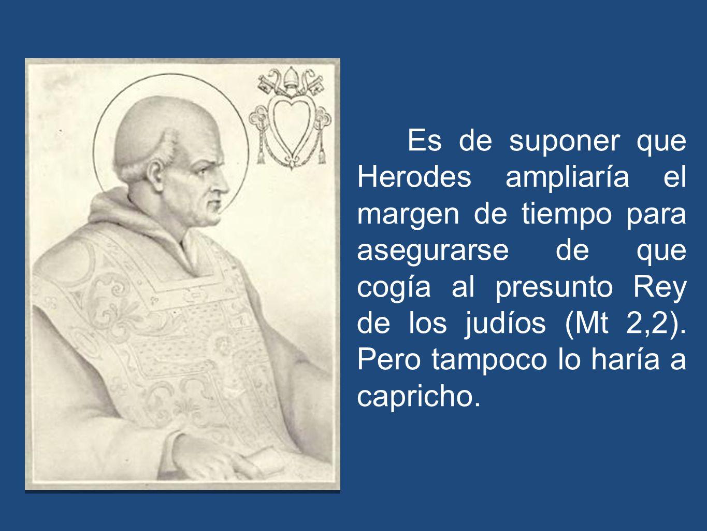 Es de suponer que Herodes ampliaría el margen de tiempo para asegurarse de que cogía al presunto Rey de los judíos (Mt 2,2). Pero tampoco lo haría a c
