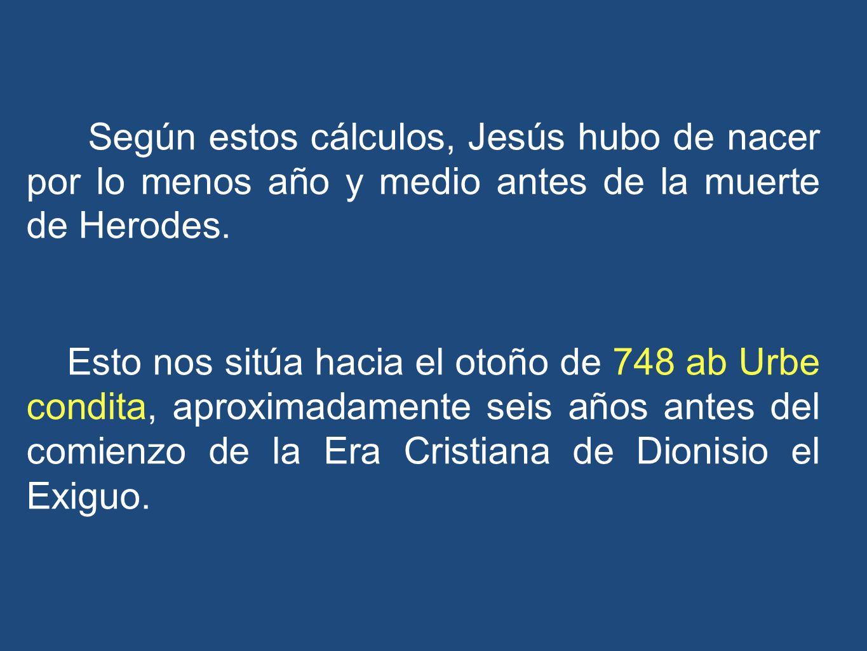 Según estos cálculos, Jesús hubo de nacer por lo menos año y medio antes de la muerte de Herodes. Esto nos sitúa hacia el otoño de 748 ab Urbe condita
