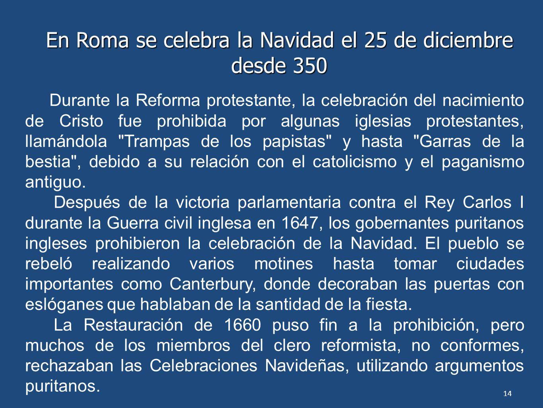 14 En Roma se celebra la Navidad el 25 de diciembre desde 350 Durante la Reforma protestante, la celebración del nacimiento de Cristo fue prohibida po