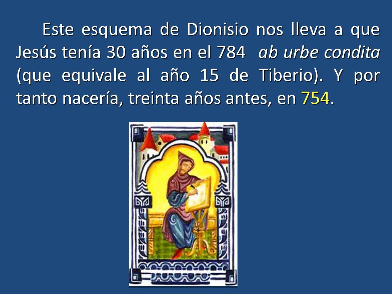 Este esquema de Dionisio nos lleva a que Jesús tenía 30 años en el 784 ab urbe condita (que equivale al año 15 de Tiberio). Y por tanto nacería, trein