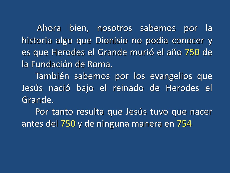 Ahora bien, nosotros sabemos por la historia algo que Dionisio no podía conocer y es que Herodes el Grande murió el año 750 de la Fundación de Roma. A